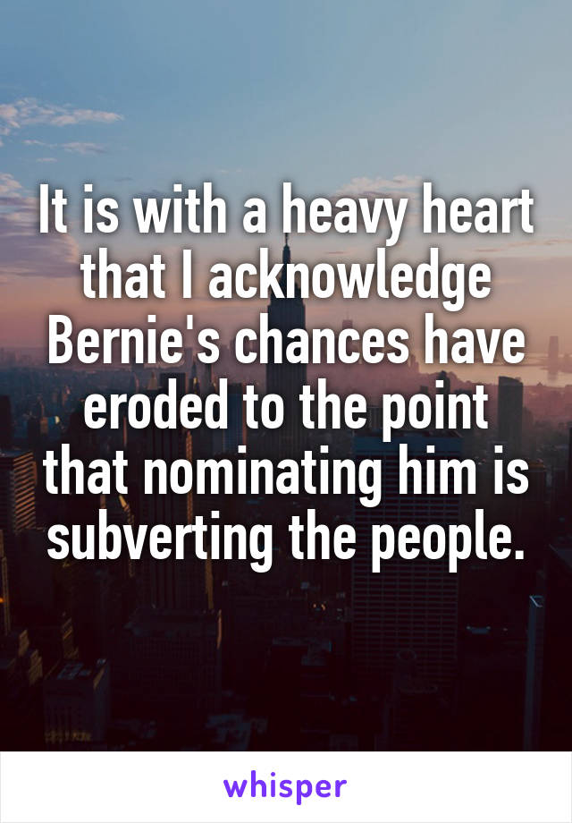 It is with a heavy heart that I acknowledge Bernie's chances have eroded to the point that nominating him is subverting the people.