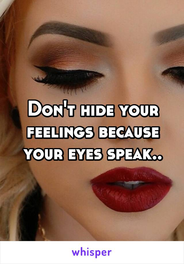 Don't hide your feelings because your eyes speak..