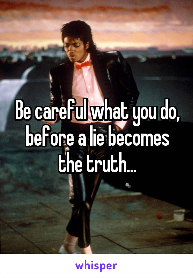 Be careful what you do, before a lie becomes the truth...
