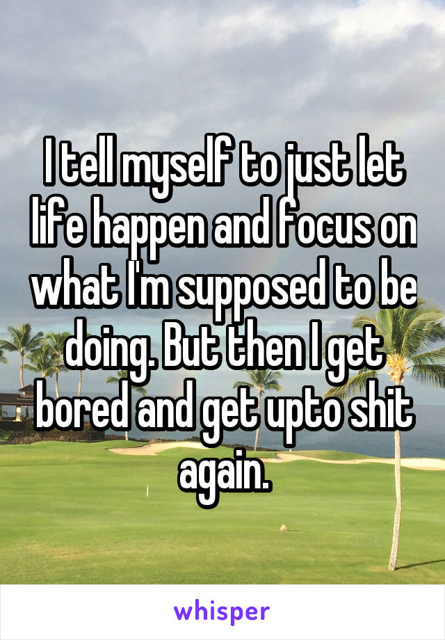 I tell myself to just let life happen and focus on what I'm supposed to be doing. But then I get bored and get upto shit again.