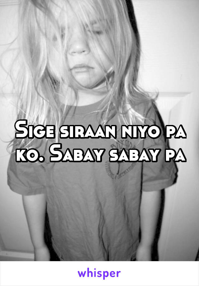 Sige siraan niyo pa ko. Sabay sabay pa
