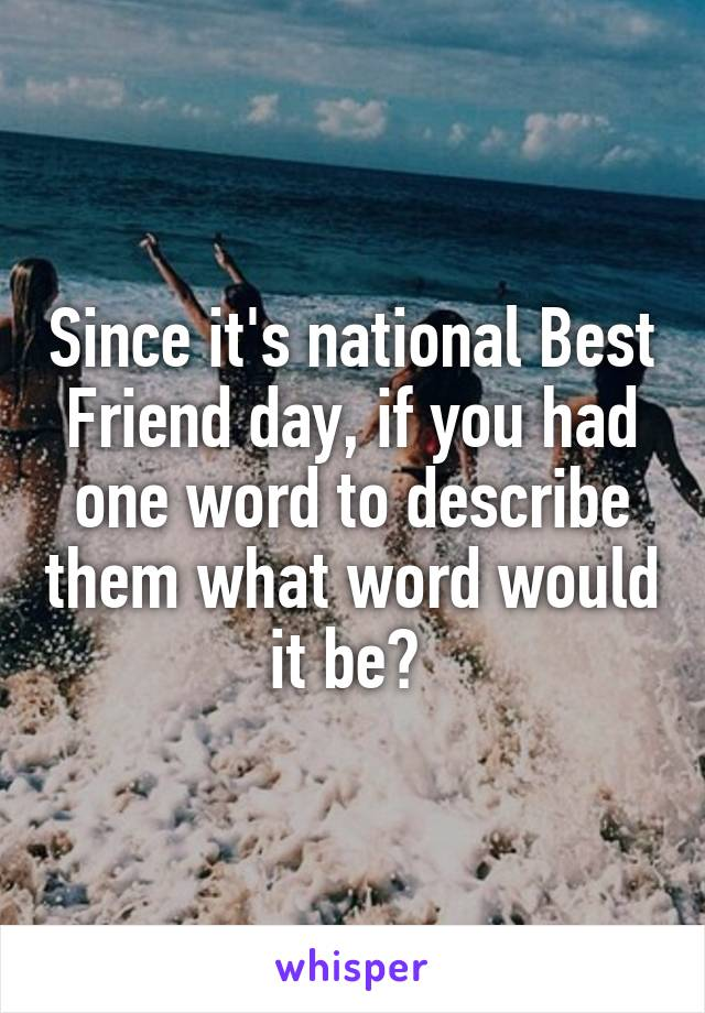 Since it's national Best Friend day, if you had one word to describe them what word would it be?