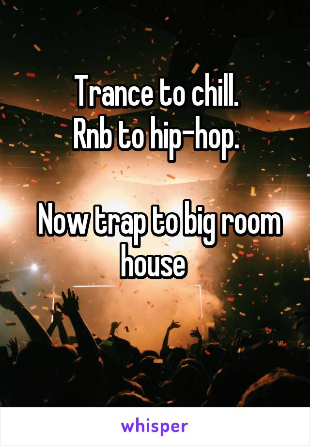 Trance to chill. Rnb to hip-hop.   Now trap to big room house
