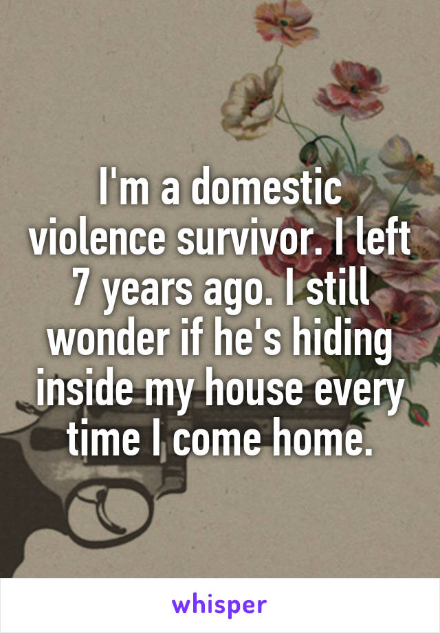 I'm a domestic violence survivor. I left 7 years ago. I still wonder if he's hiding inside my house every time I come home.