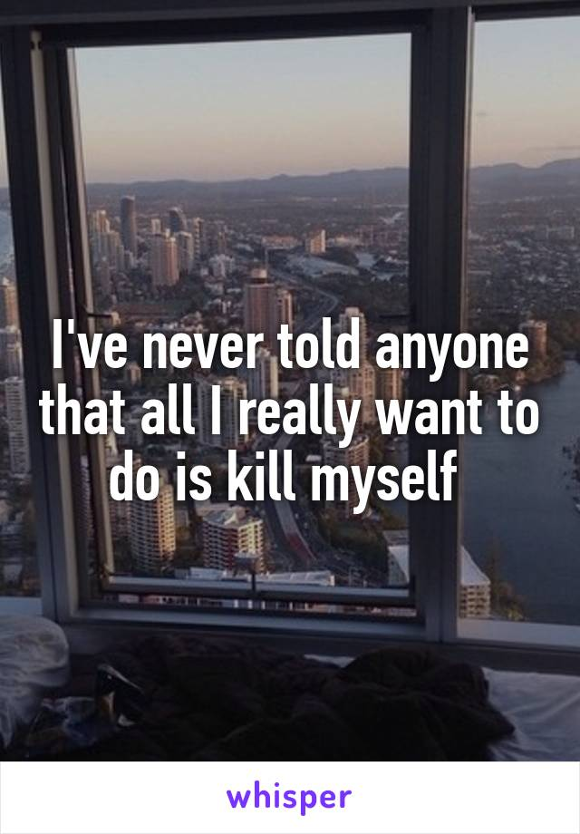 I've never told anyone that all I really want to do is kill myself