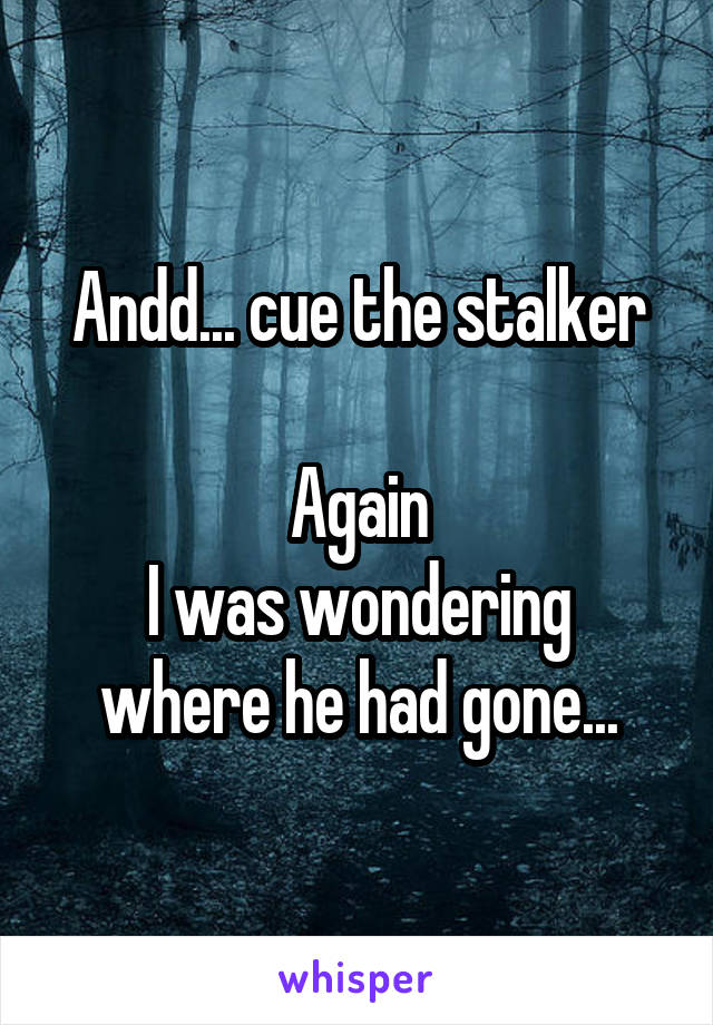Andd... cue the stalker  Again I was wondering where he had gone...