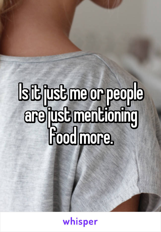 Is it just me or people are just mentioning food more.