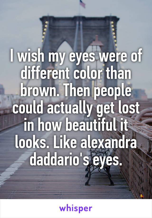 I wish my eyes were of different color than brown. Then people could actually get lost in how beautiful it looks. Like alexandra daddario's eyes.