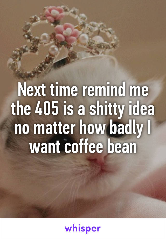 Next time remind me the 405 is a shitty idea no matter how badly I want coffee bean