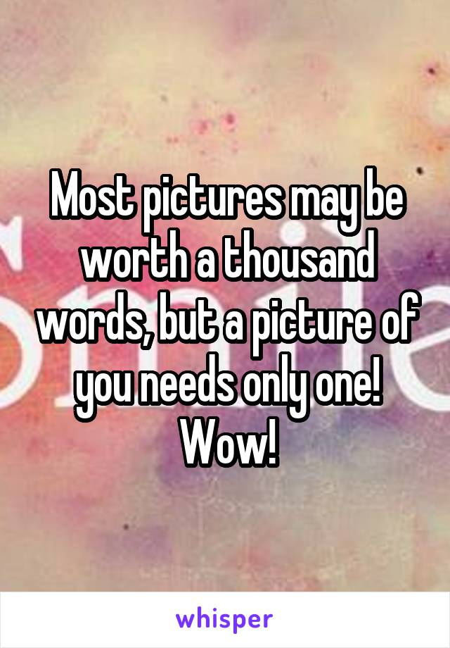 Most pictures may be worth a thousand words, but a picture of you needs only one! Wow!