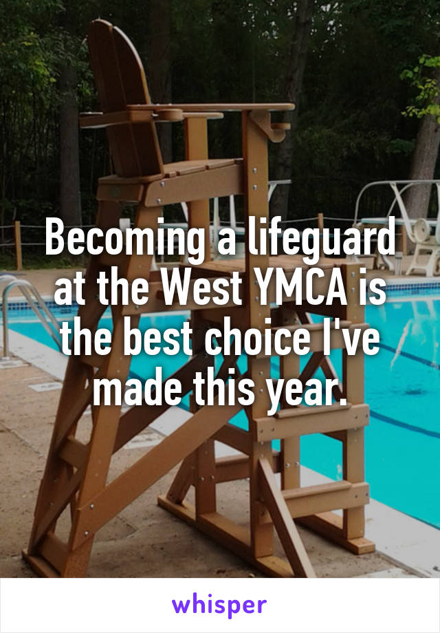 Becoming a lifeguard at the West YMCA is the best choice I've made this year.