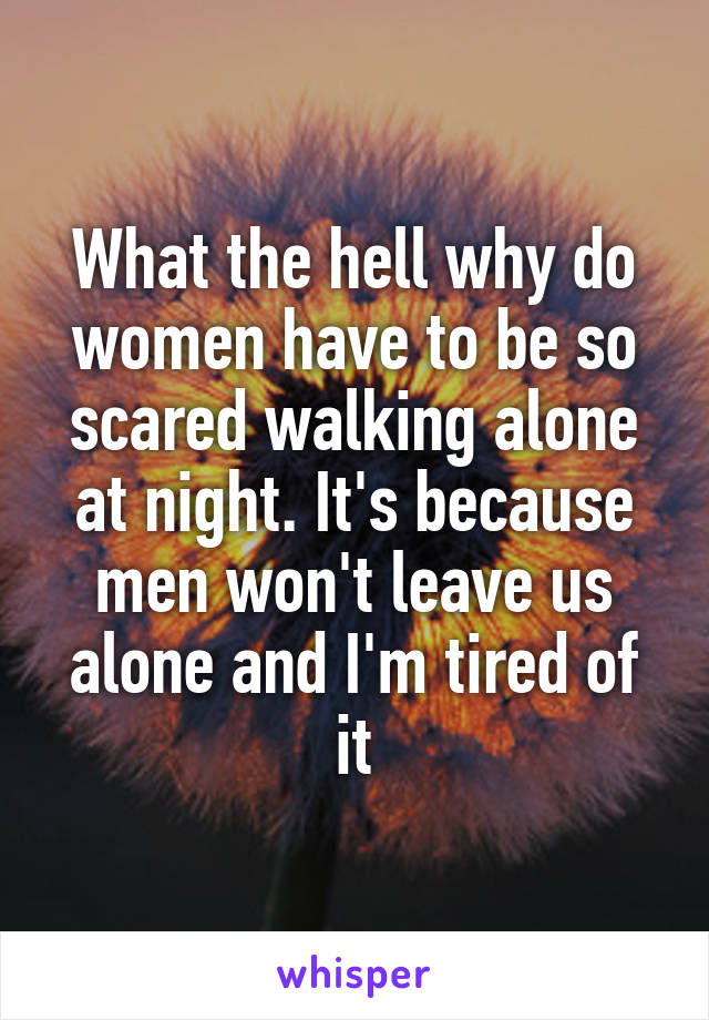 What the hell why do women have to be so scared walking alone at night. It's because men won't leave us alone and I'm tired of it