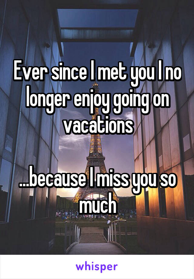 Ever since I met you I no longer enjoy going on vacations  ...because I miss you so much