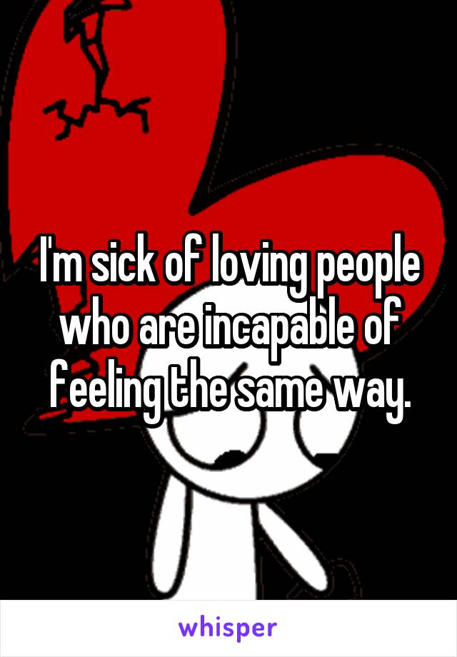 I'm sick of loving people who are incapable of feeling the same way.