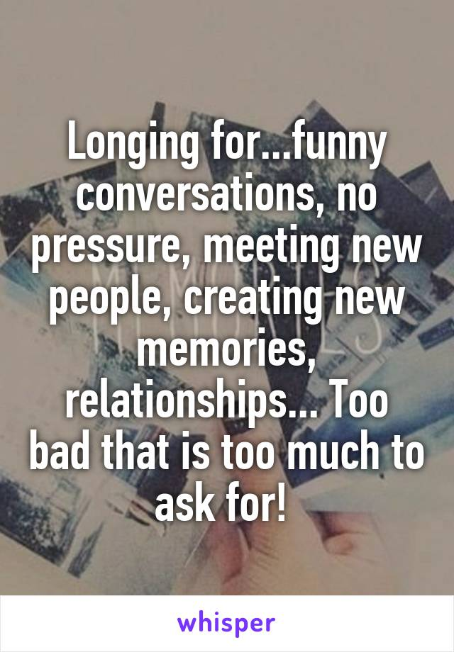 Longing for...funny conversations, no pressure, meeting new people, creating new memories, relationships... Too bad that is too much to ask for!