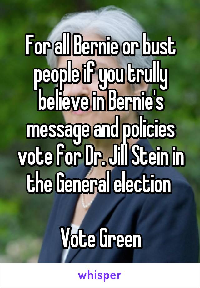 For all Bernie or bust people if you trully believe in Bernie's message and policies vote for Dr. Jill Stein in the General election   Vote Green