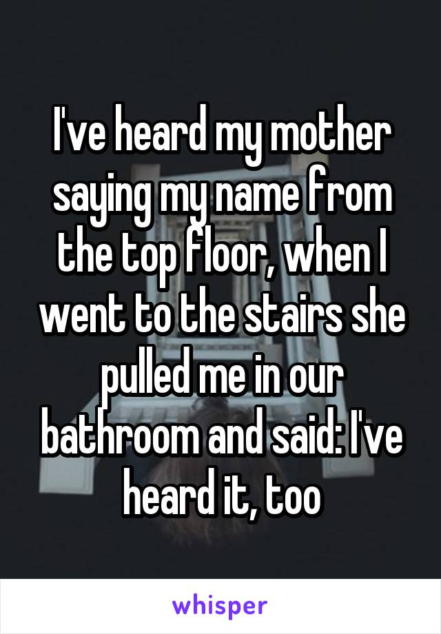 I've heard my mother saying my name from the top floor, when I went to the stairs she pulled me in our bathroom and said: I've heard it, too
