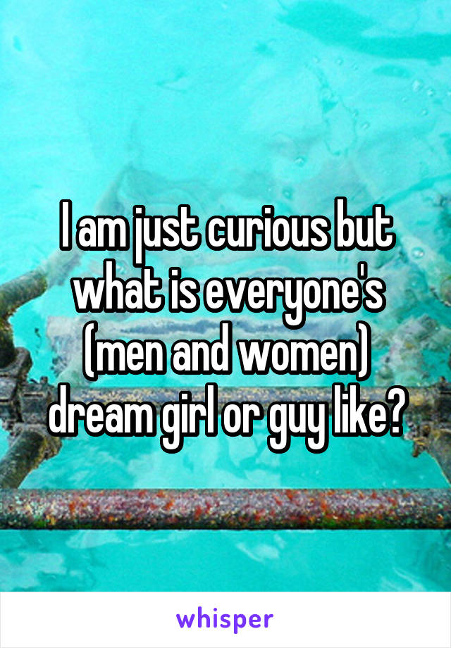 I am just curious but what is everyone's (men and women) dream girl or guy like?