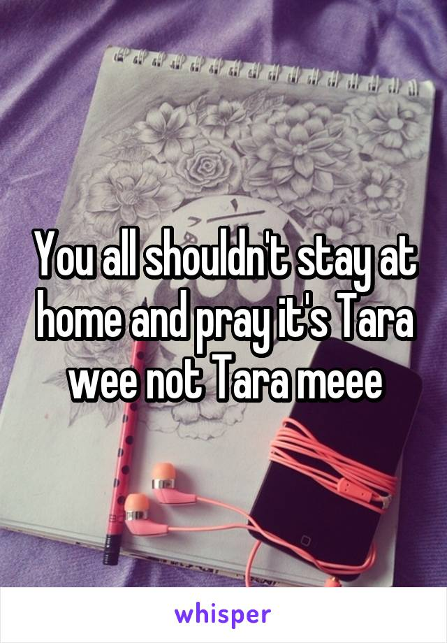 You all shouldn't stay at home and pray it's Tara wee not Tara meee
