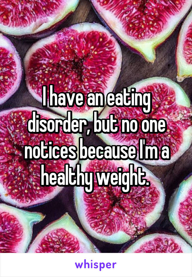 I have an eating disorder, but no one notices because I'm a healthy weight.