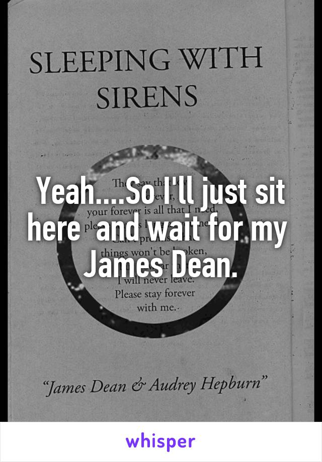Yeah....So I'll just sit here  and wait for my  James Dean.