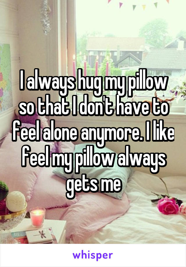 I always hug my pillow so that I don't have to feel alone anymore. I like feel my pillow always gets me