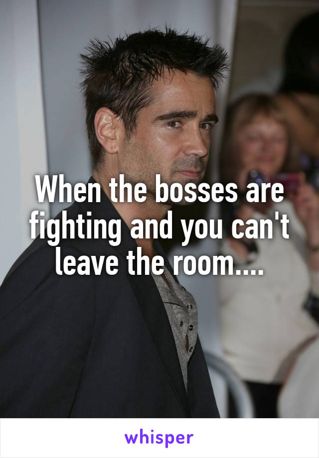 When the bosses are fighting and you can't leave the room....