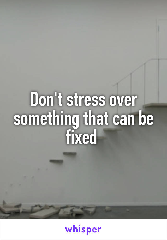 Don't stress over something that can be fixed