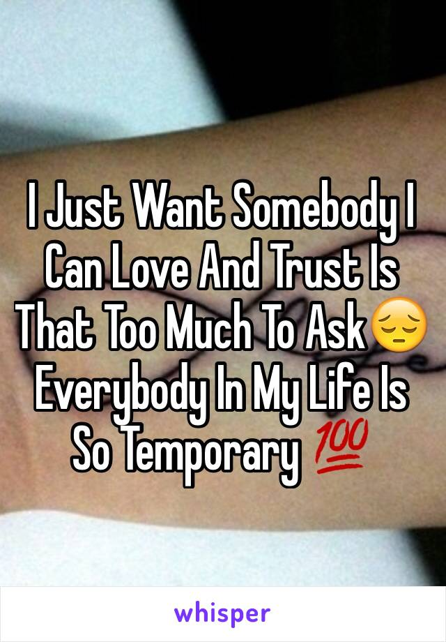 I Just Want Somebody I Can Love And Trust Is That Too Much To Ask😔Everybody In My Life Is So Temporary 💯