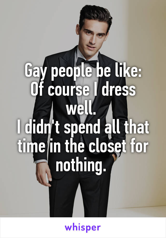 Gay people be like: Of course I dress well.  I didn't spend all that time in the closet for nothing.