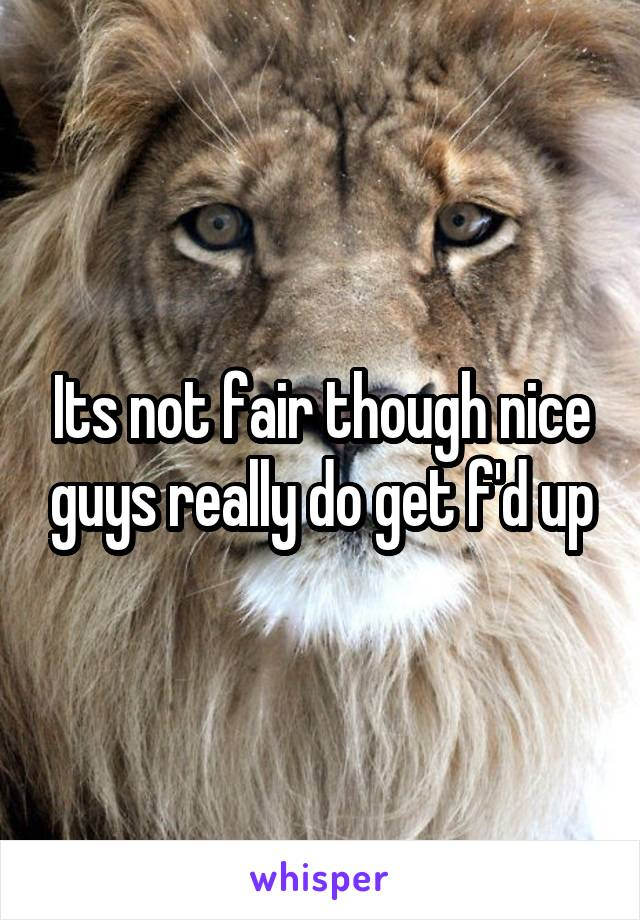 Its not fair though nice guys really do get f'd up