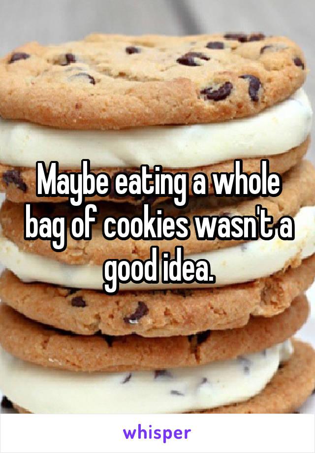 Maybe eating a whole bag of cookies wasn't a good idea.