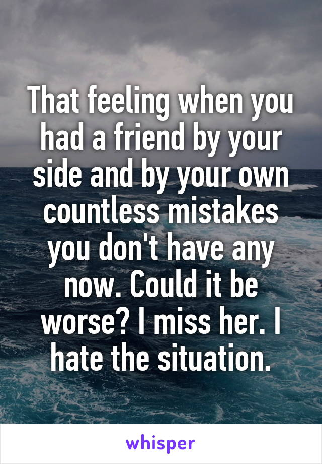 That feeling when you had a friend by your side and by your own countless mistakes you don't have any now. Could it be worse? I miss her. I hate the situation.