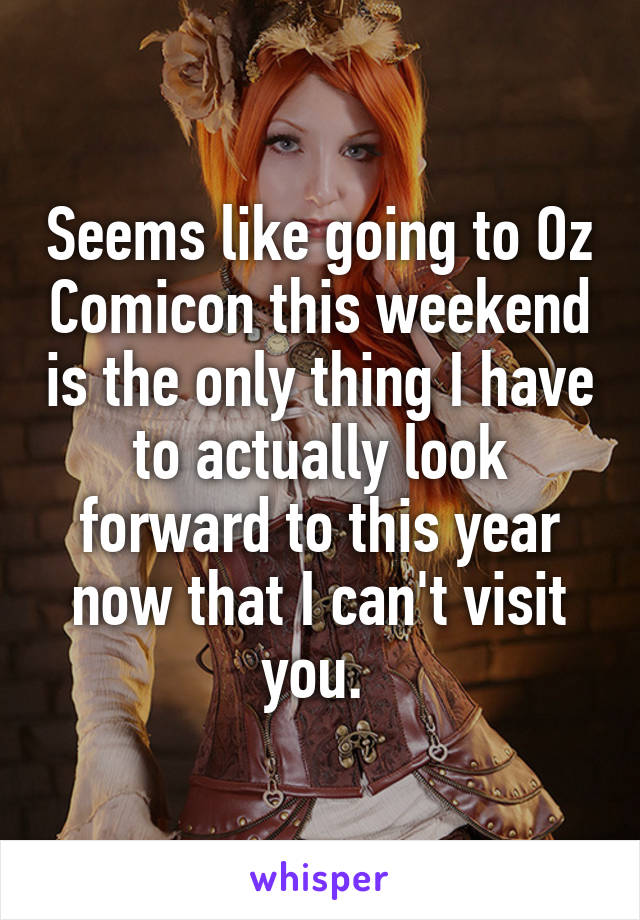 Seems like going to Oz Comicon this weekend is the only thing I have to actually look forward to this year now that I can't visit you.