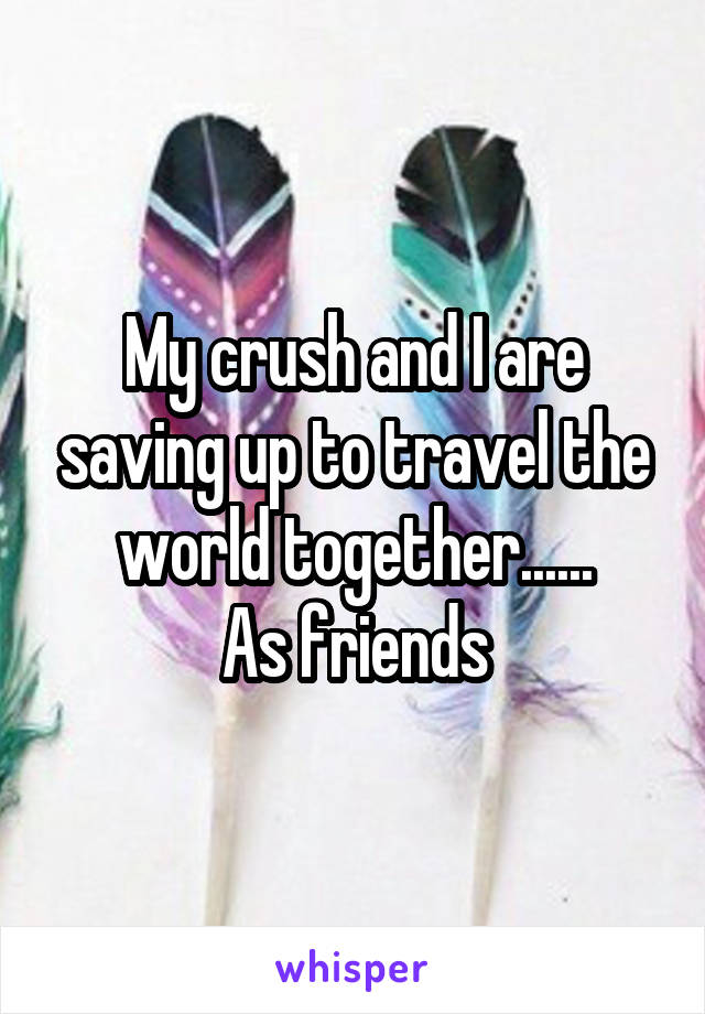 My crush and I are saving up to travel the world together...... As friends