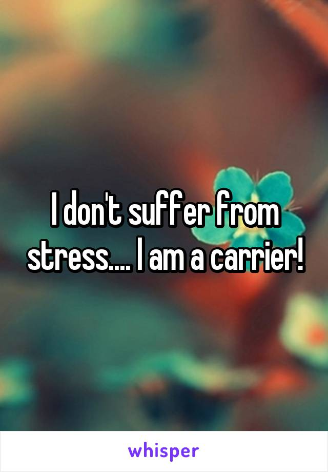 I don't suffer from stress.... I am a carrier!