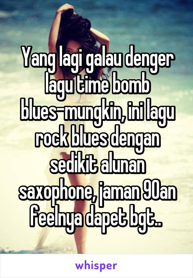 Yang lagi galau denger lagu time bomb blues-mungkin, ini lagu rock blues dengan sedikit alunan saxophone, jaman 90an feelnya dapet bgt..