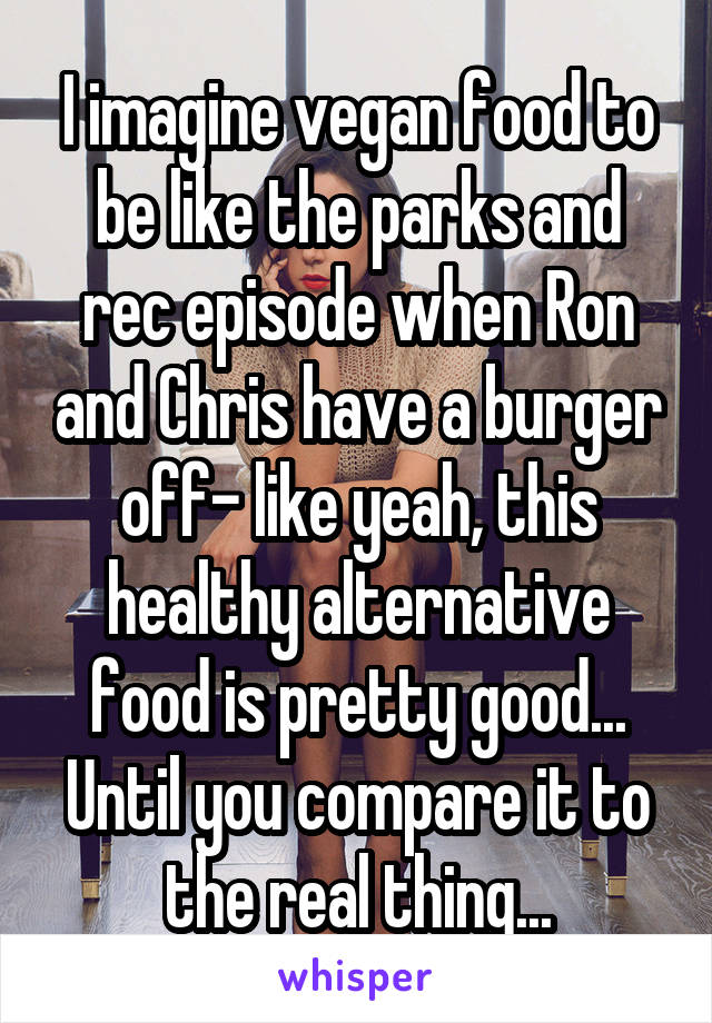 I imagine vegan food to be like the parks and rec episode when Ron and Chris have a burger off- like yeah, this healthy alternative food is pretty good... Until you compare it to the real thing...