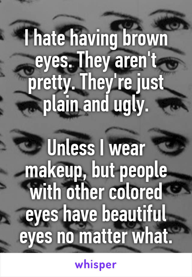 I hate having brown eyes. They aren't pretty. They're just plain and ugly.  Unless I wear makeup, but people with other colored eyes have beautiful eyes no matter what.