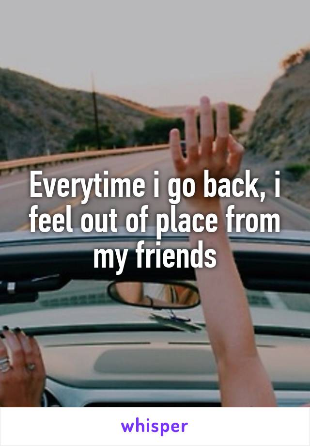 Everytime i go back, i feel out of place from my friends