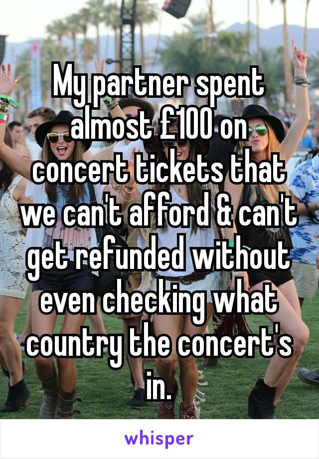 My partner spent almost £100 on concert tickets that we can't afford & can't get refunded without even checking what country the concert's in.