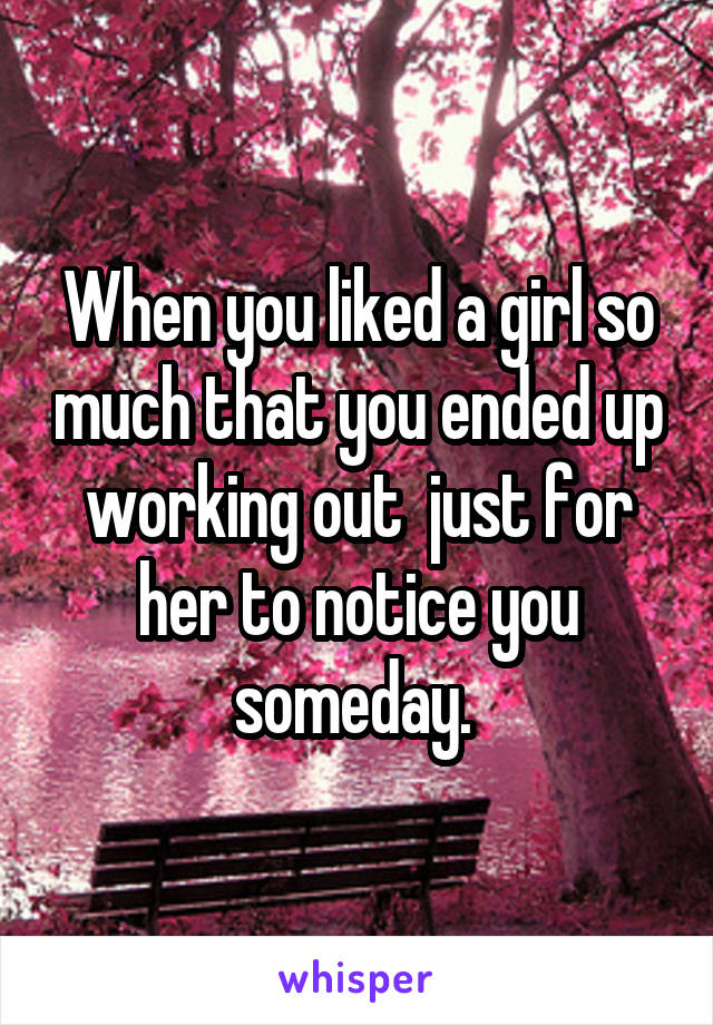 When you liked a girl so much that you ended up working out  just for her to notice you someday.