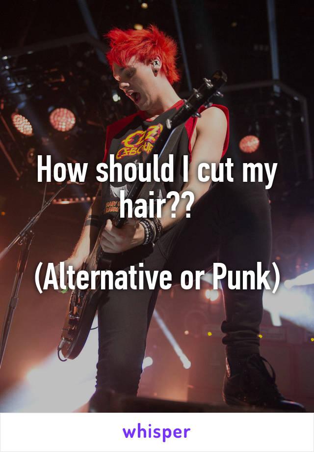 How should I cut my hair??  (Alternative or Punk)