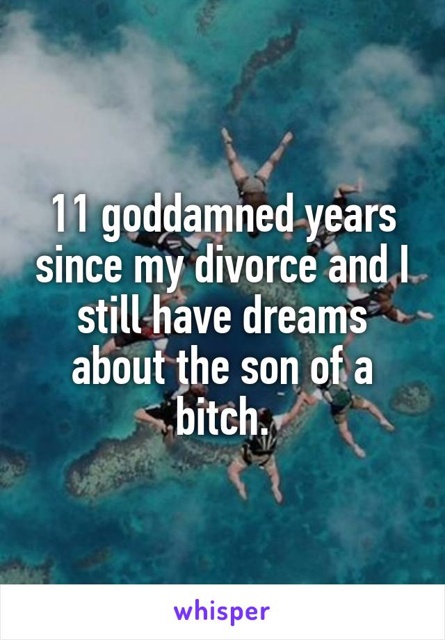11 goddamned years since my divorce and I still have dreams about the son of a bitch.