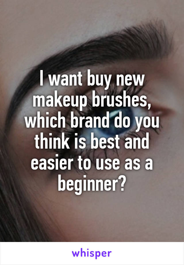 I want buy new makeup brushes, which brand do you think is best and easier to use as a beginner?