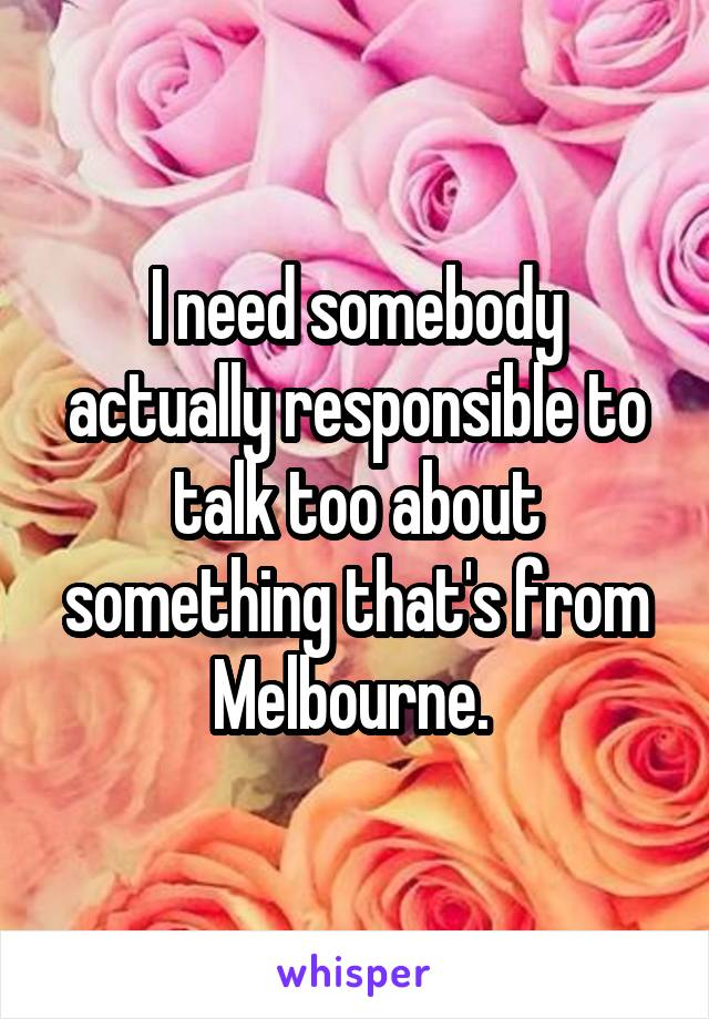 I need somebody actually responsible to talk too about something that's from Melbourne.