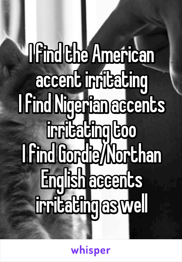 I find the American accent irritating I find Nigerian accents irritating too I find Gordie/Northan English accents irritating as well