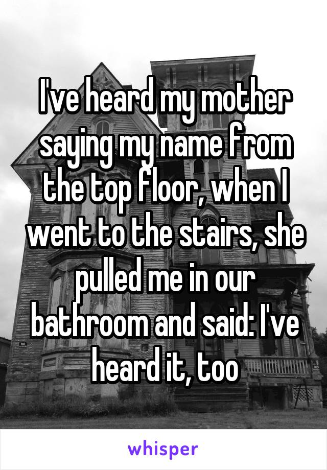 I've heard my mother saying my name from the top floor, when I went to the stairs, she pulled me in our bathroom and said: I've heard it, too