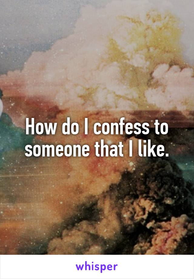 How do I confess to someone that I like.