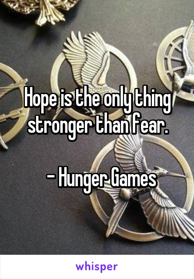Hope is the only thing stronger than fear.    - Hunger Games